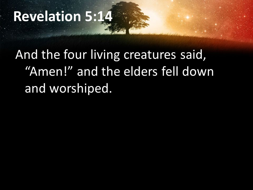 Revelation 5:14 And the four living creatures said, Amen! and the elders fell down and worshiped.