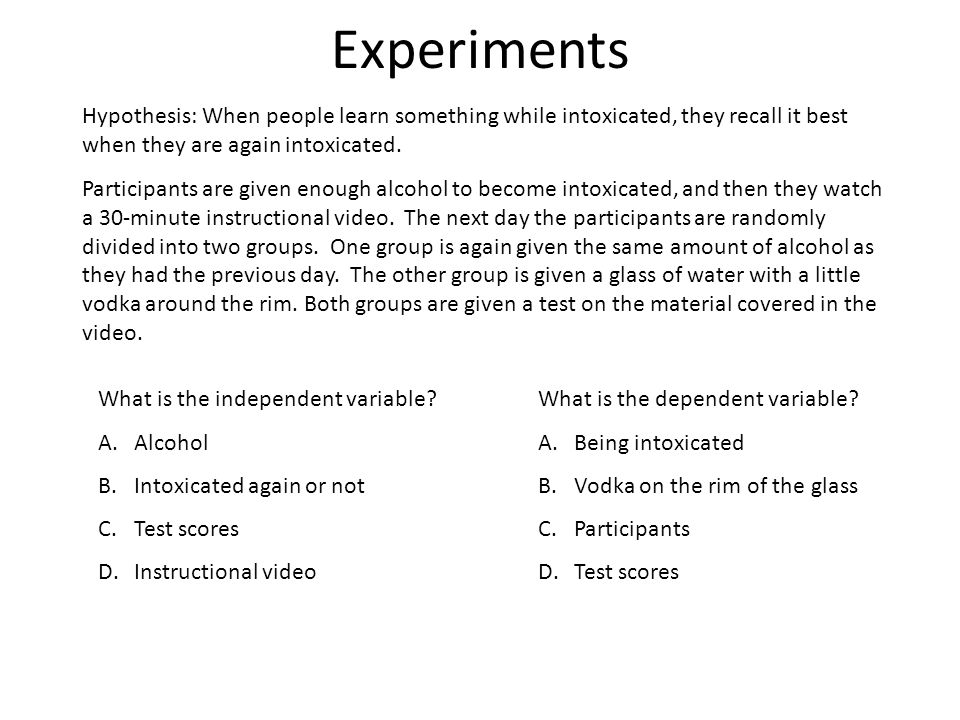 Experiments Hypothesis: When people learn something while intoxicated, they recall it best when they are again intoxicated.