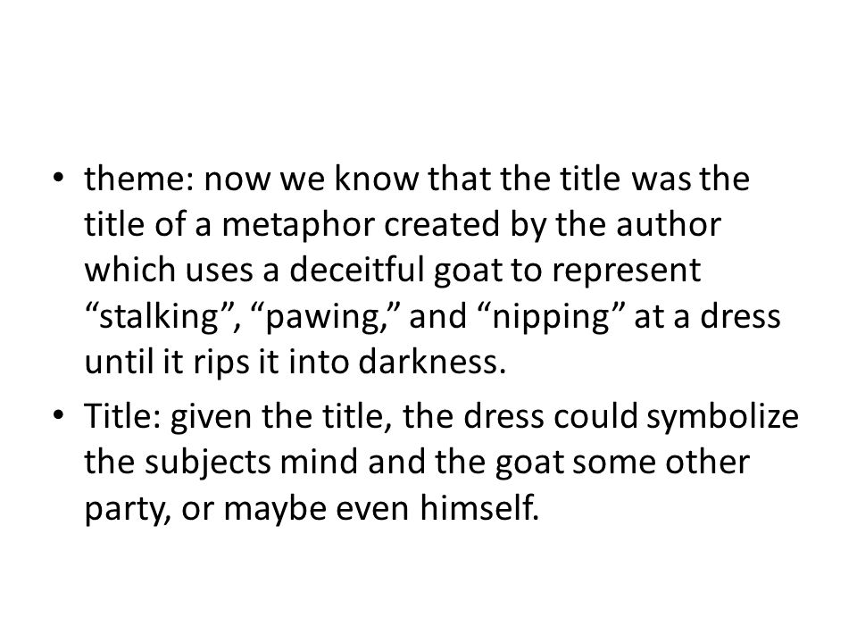 theme: now we know that the title was the title of a metaphor created by the author which uses a deceitful goat to represent stalking , pawing, and nipping at a dress until it rips it into darkness.