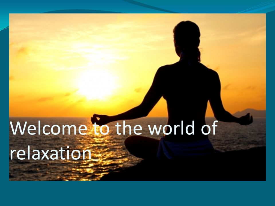 Welcome to the world of relaxation