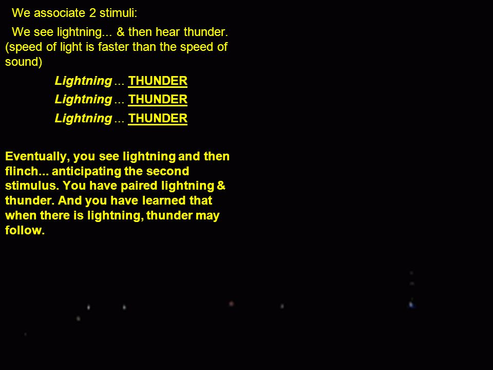 We associate 2 stimuli: We see lightning... & then hear thunder. (speed of light is faster than the speed of sound)