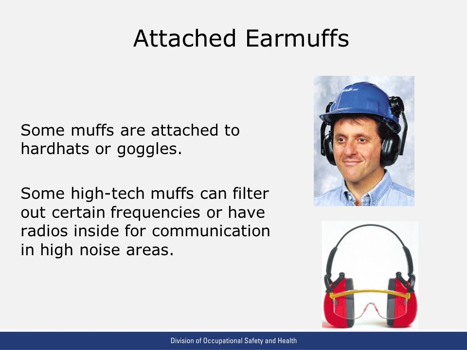 Attached Earmuffs Some muffs are attached to hardhats or goggles.