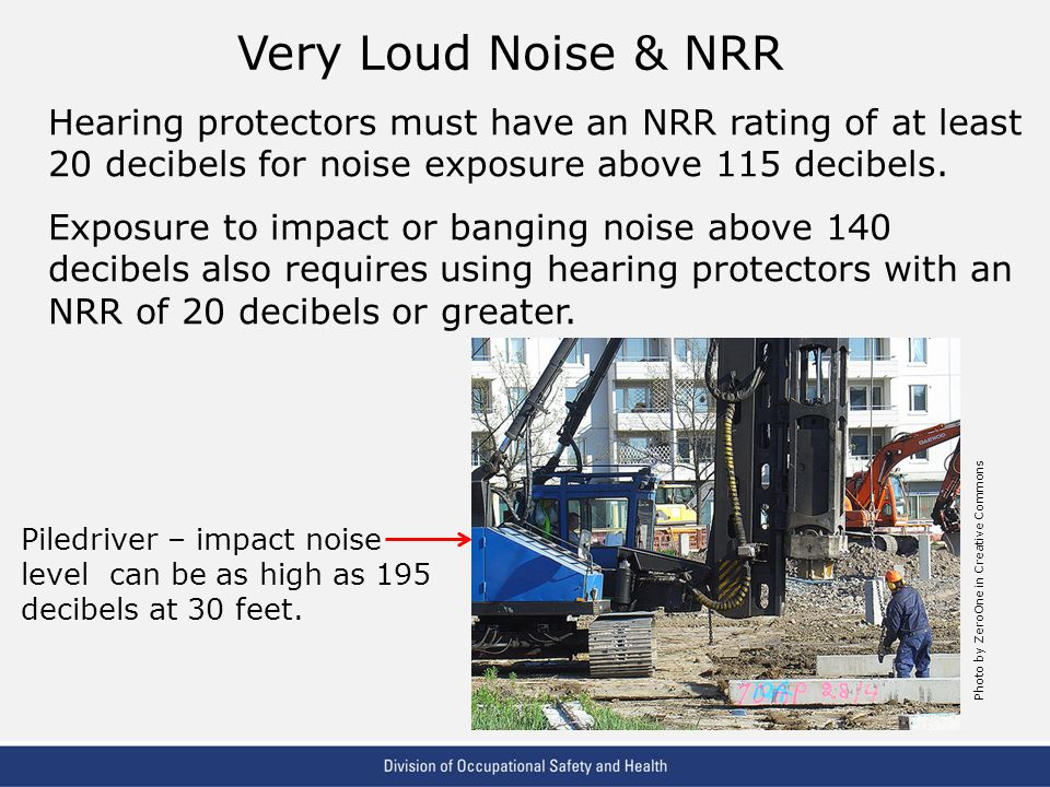 Very Loud Noise & NRR Hearing protectors must have an NRR rating of at least 20 decibels for noise exposure above 115 decibels.