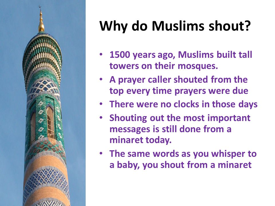 Why do Muslims shout 1500 years ago, Muslims built tall towers on their mosques. A prayer caller shouted from the top every time prayers were due.