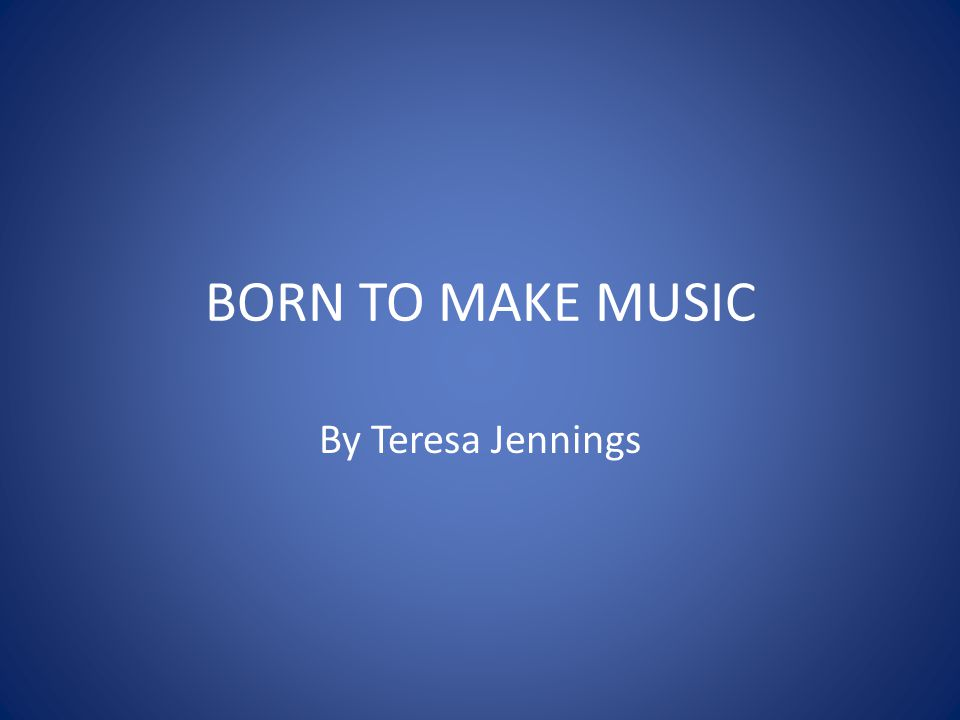 BORN TO MAKE MUSIC By Teresa Jennings
