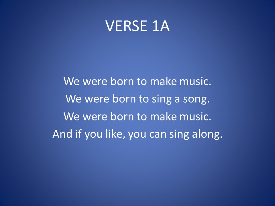 VERSE 1A We were born to make music. We were born to sing a song.