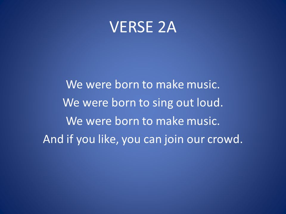 VERSE 2A We were born to make music. We were born to sing out loud.
