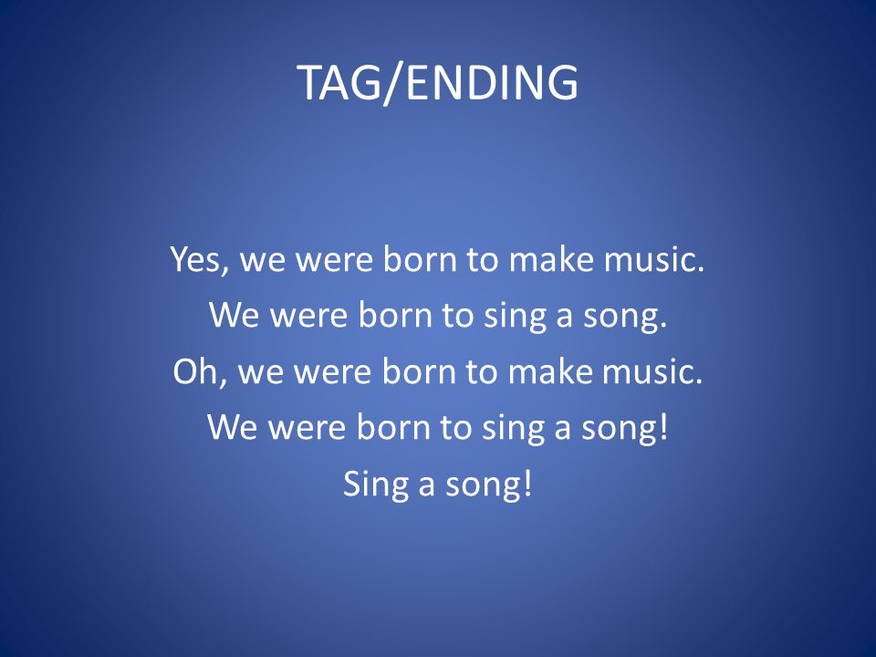 TAG/ENDING Yes, we were born to make music. We were born to sing a song.