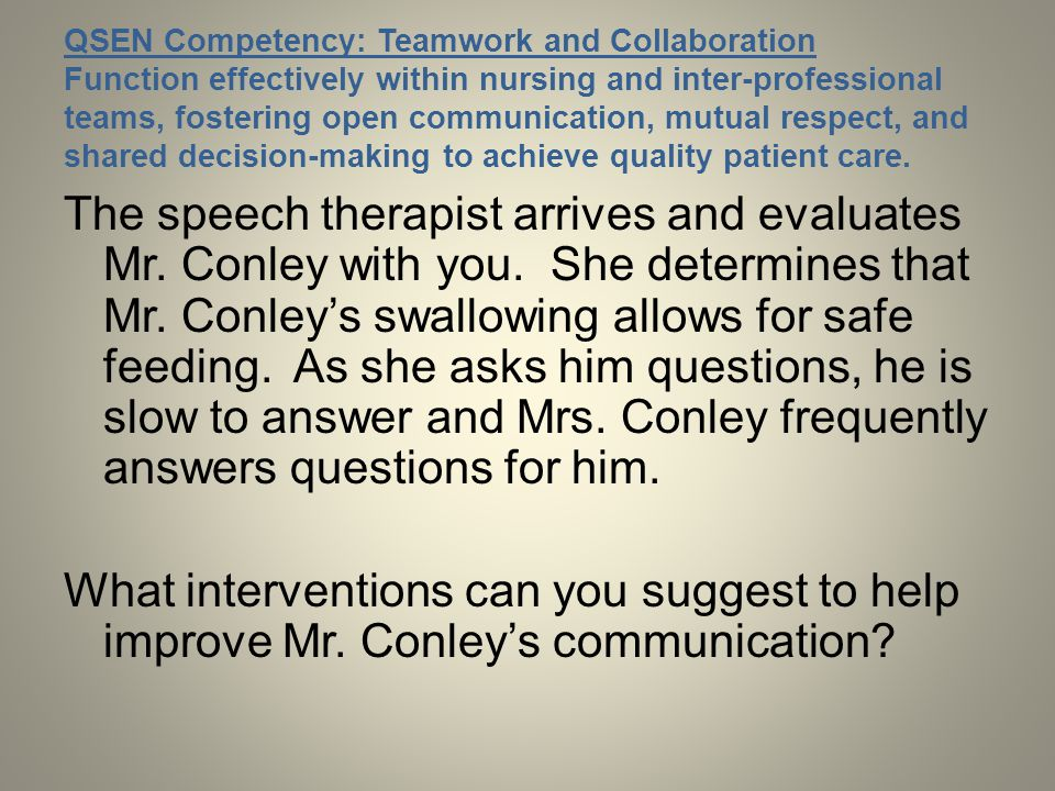 QSEN Competency: Teamwork and Collaboration Function effectively within nursing and inter-professional teams, fostering open communication, mutual respect, and shared decision-making to achieve quality patient care.