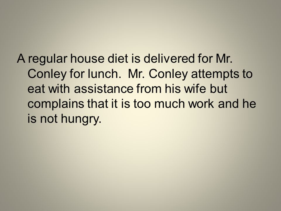 A regular house diet is delivered for Mr. Conley for lunch. Mr
