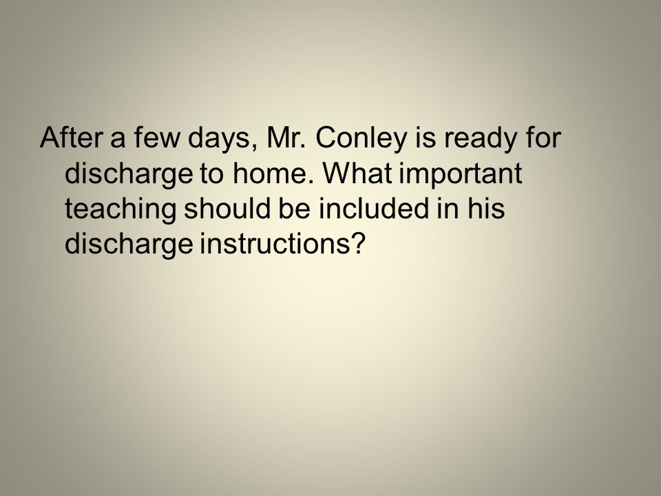 After a few days, Mr. Conley is ready for discharge to home