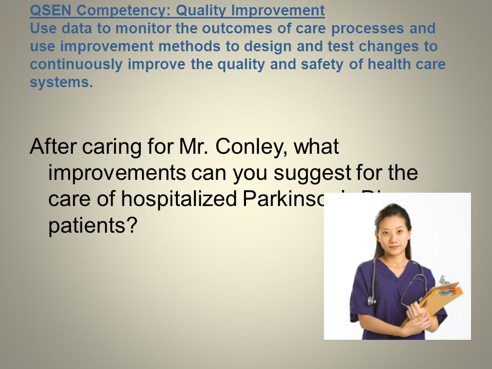 QSEN Competency: Quality Improvement Use data to monitor the outcomes of care processes and use improvement methods to design and test changes to continuously improve the quality and safety of health care systems.