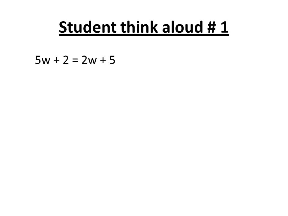 Student think aloud # 1 5w + 2 = 2w + 5