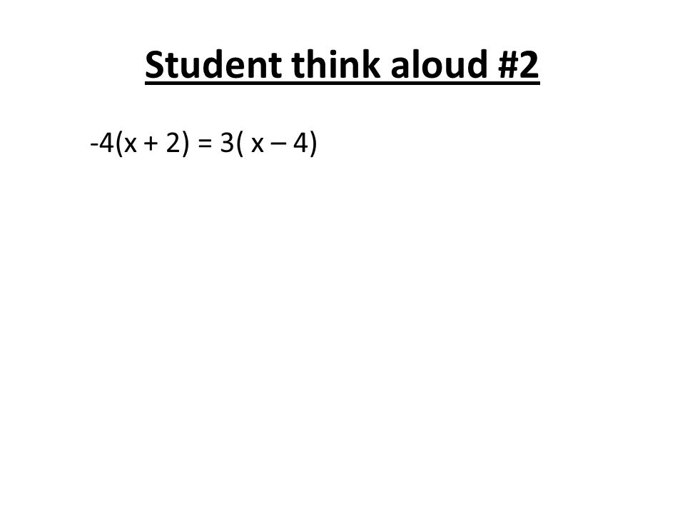 Student think aloud #2 -4(x + 2) = 3( x – 4)