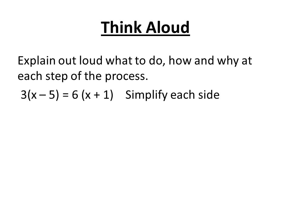 Think Aloud Explain out loud what to do, how and why at each step of the process.