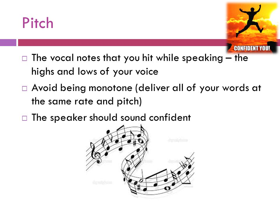 Pitch The vocal notes that you hit while speaking – the highs and lows of your voice.