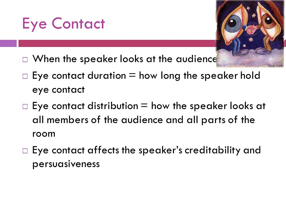 Eye Contact When the speaker looks at the audience