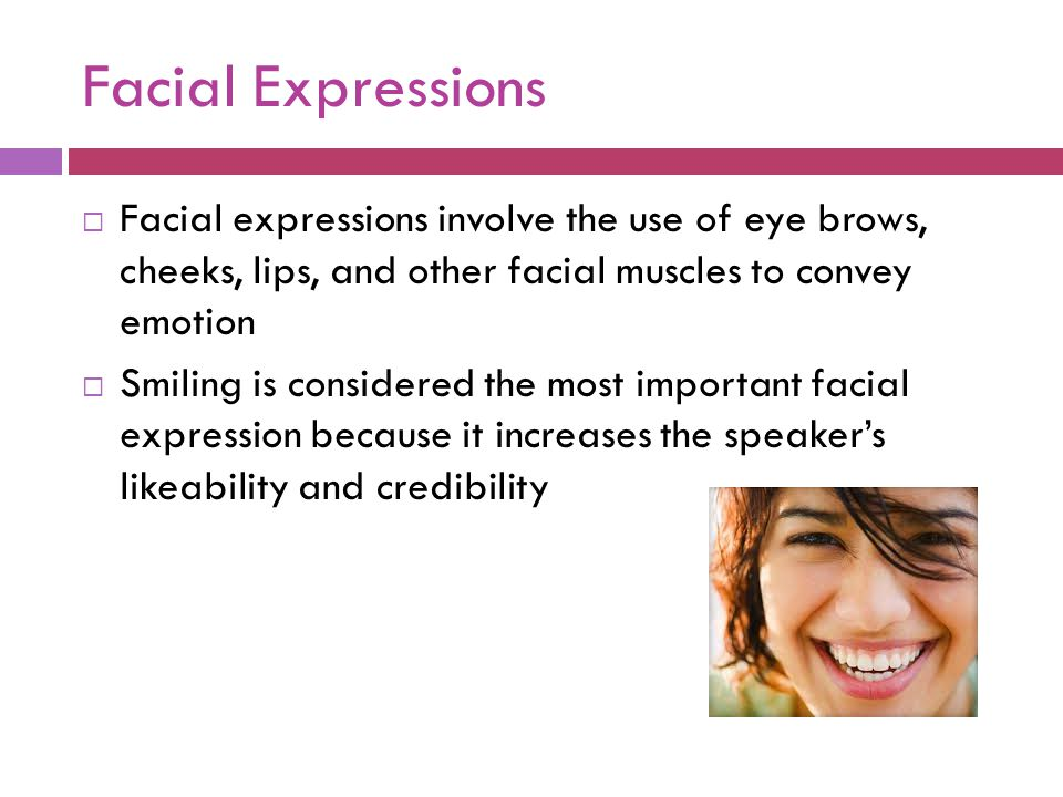 Facial Expressions Facial expressions involve the use of eye brows, cheeks, lips, and other facial muscles to convey emotion.