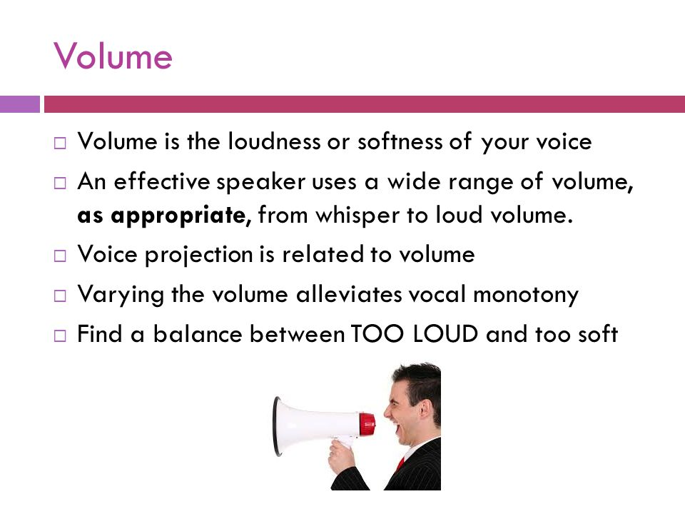 Volume Volume is the loudness or softness of your voice