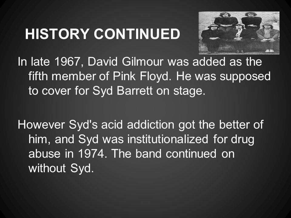 HISTORY CONTINUED In late 1967, David Gilmour was added as the fifth member of Pink Floyd. He was supposed to cover for Syd Barrett on stage.