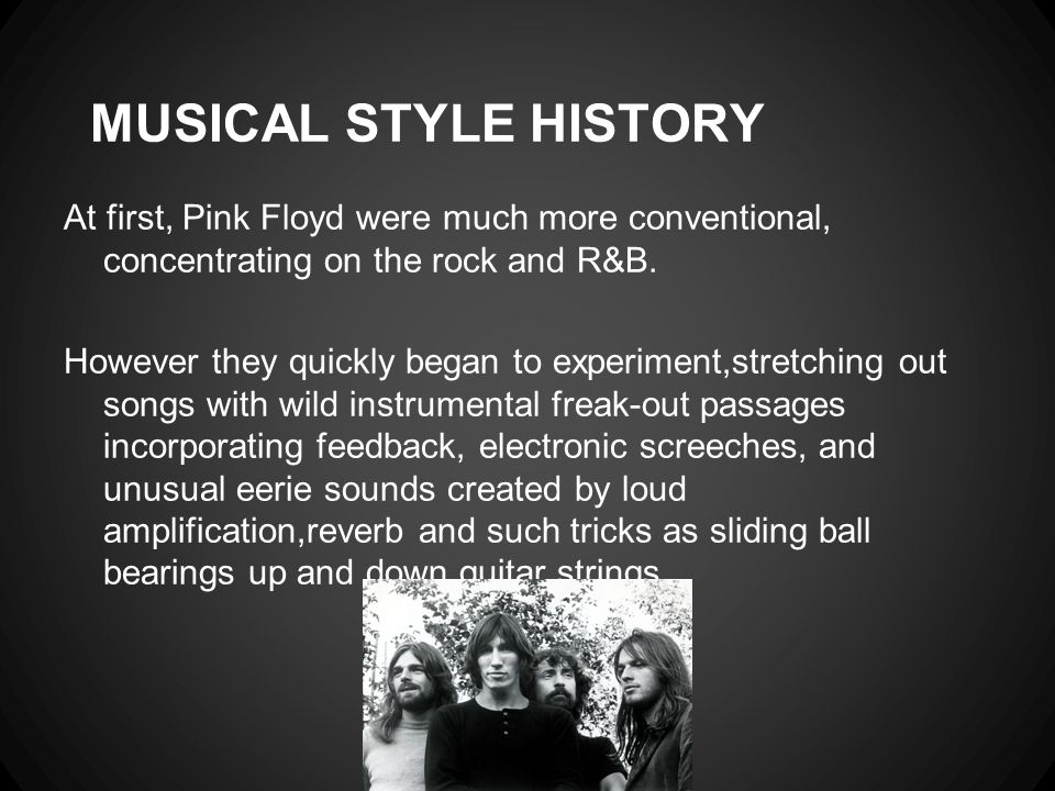 MUSICAL STYLE HISTORY At first, Pink Floyd were much more conventional, concentrating on the rock and R&B.