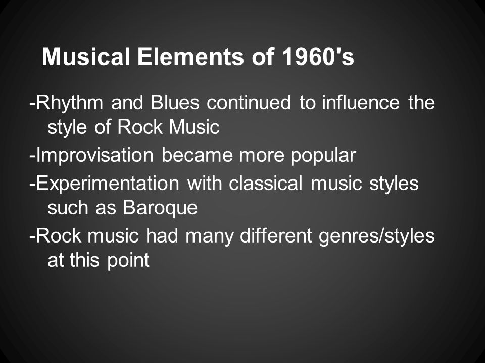 Musical Elements of 1960 s -Rhythm and Blues continued to influence the style of Rock Music. -Improvisation became more popular.