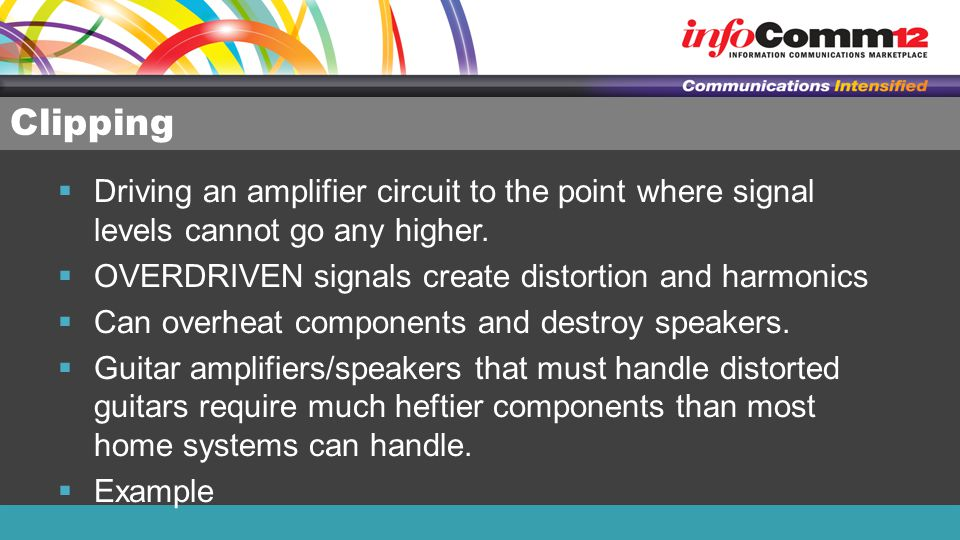 Clipping Driving an amplifier circuit to the point where signal levels cannot go any higher. OVERDRIVEN signals create distortion and harmonics.