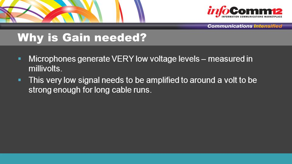 Why is Gain needed Microphones generate VERY low voltage levels – measured in millivolts.
