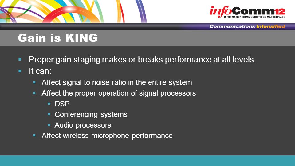 Gain is KING Proper gain staging makes or breaks performance at all levels. It can: Affect signal to noise ratio in the entire system.