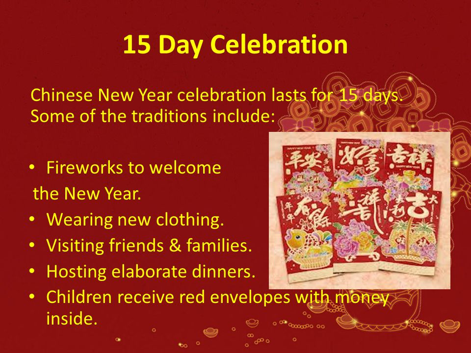 15 Day Celebration Chinese New Year celebration lasts for 15 days. Some of the traditions include: