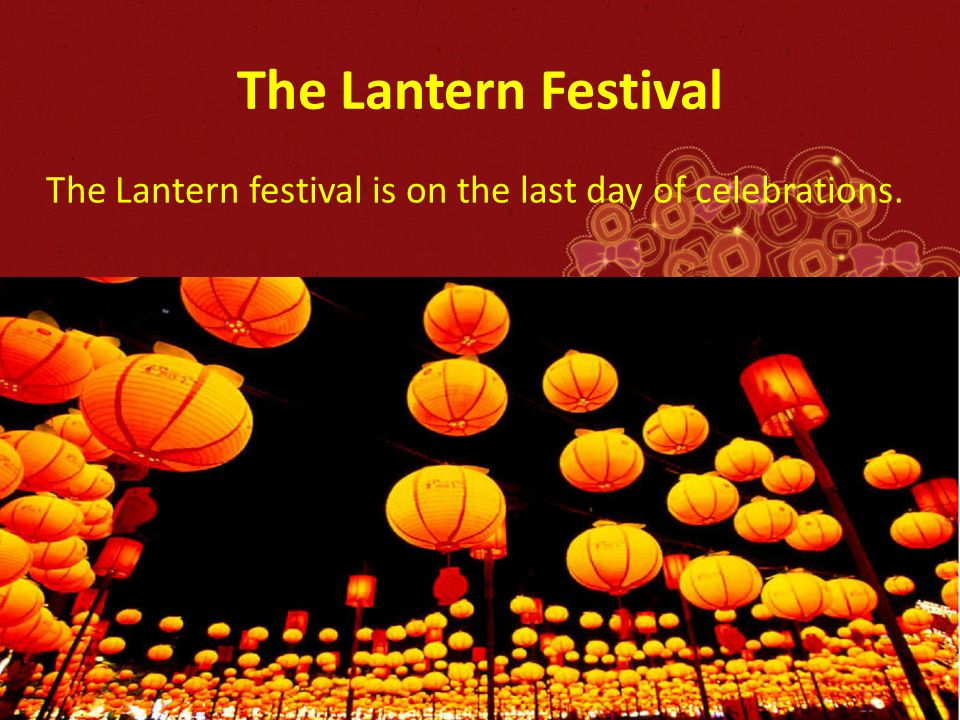 The Lantern Festival The Lantern festival is on the last day of celebrations.