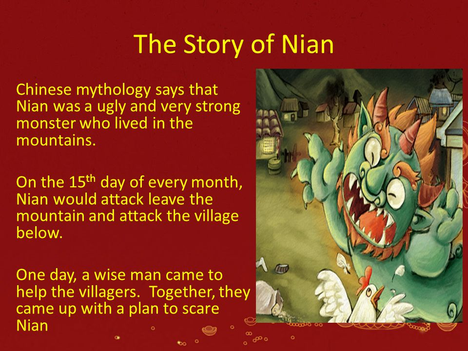 The Story of Nian Chinese mythology says that Nian was a ugly and very strong monster who lived in the mountains.