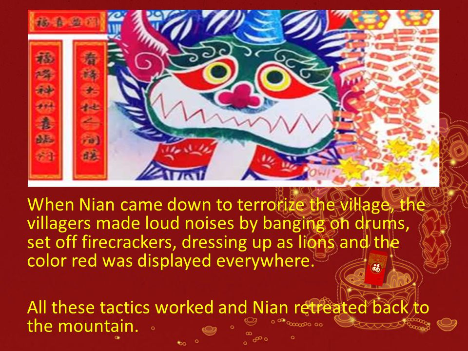 When Nian came down to terrorize the village, the villagers made loud noises by banging on drums, set off firecrackers, dressing up as lions and the color red was displayed everywhere.
