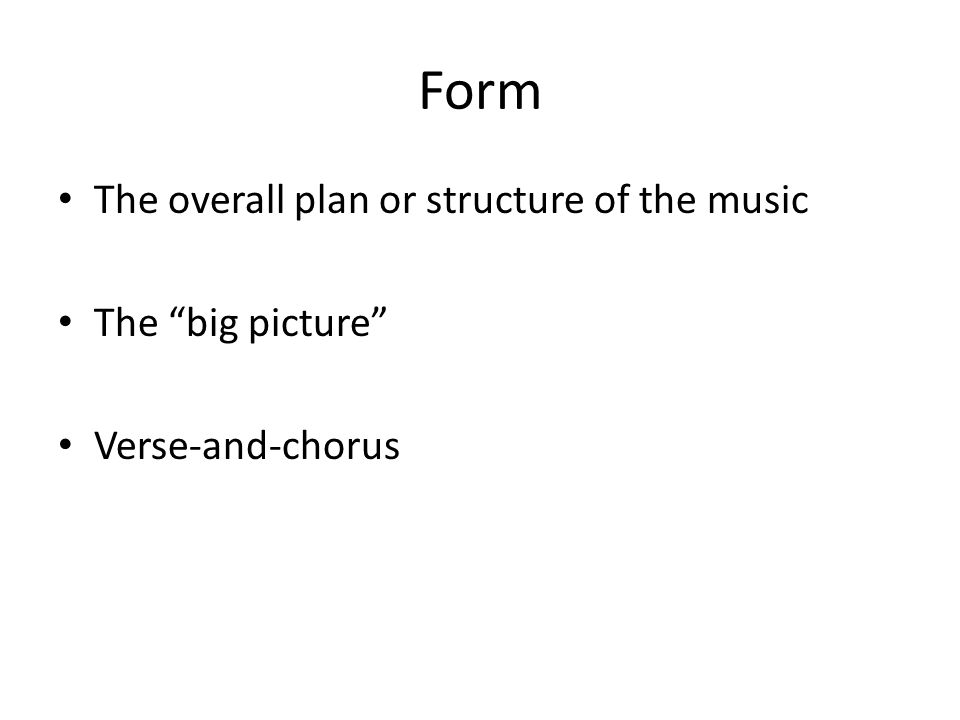 Form The overall plan or structure of the music The big picture