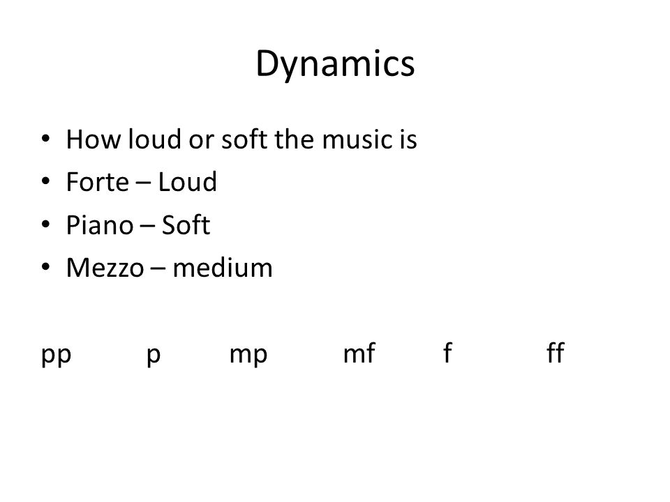 Dynamics How loud or soft the music is Forte – Loud Piano – Soft