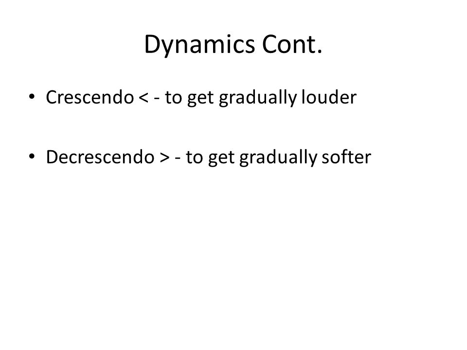 Dynamics Cont. Crescendo < - to get gradually louder