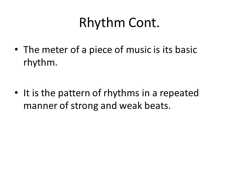 Rhythm Cont. The meter of a piece of music is its basic rhythm.