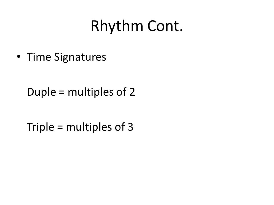 Rhythm Cont. Time Signatures Duple = multiples of 2