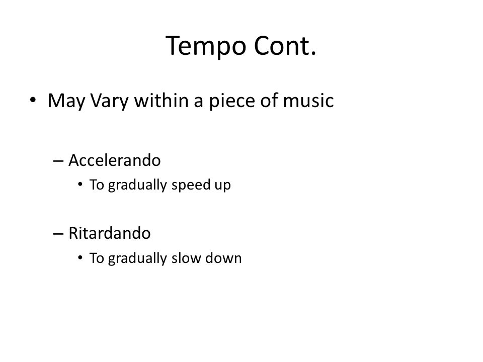 Tempo Cont. May Vary within a piece of music Accelerando Ritardando