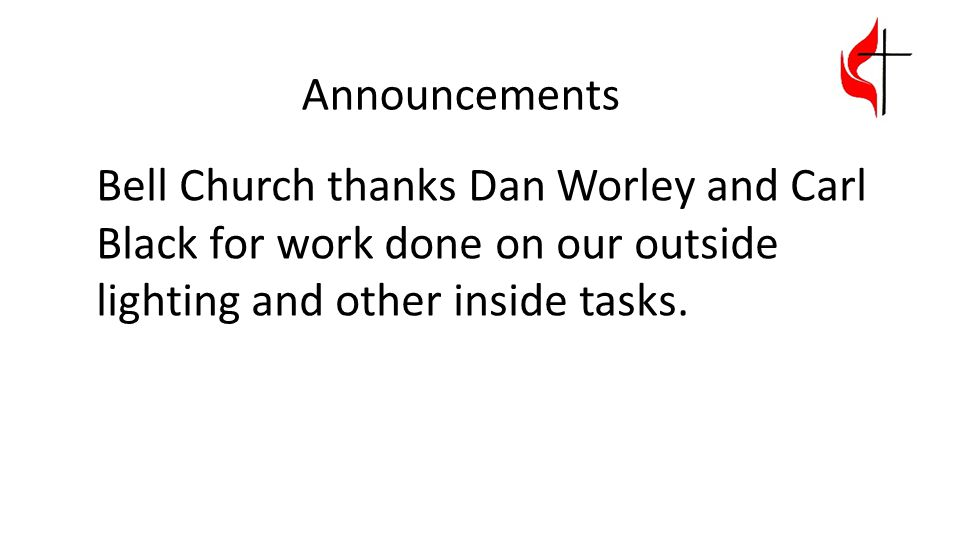 Announcements Bell Church thanks Dan Worley and Carl Black for work done on our outside lighting and other inside tasks.
