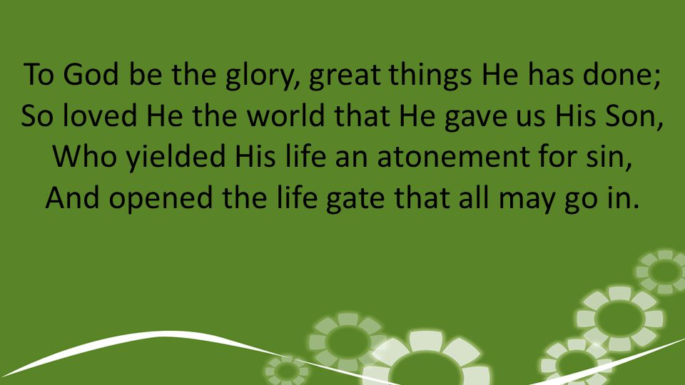 To God be the glory, great things He has done; So loved He the world that He gave us His Son, Who yielded His life an atonement for sin, And opened the life gate that all may go in.