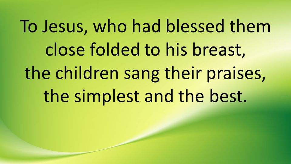 To Jesus, who had blessed them close folded to his breast, the children sang their praises, the simplest and the best.