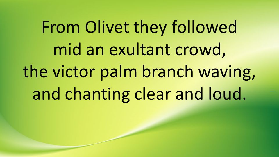 From Olivet they followed mid an exultant crowd, the victor palm branch waving, and chanting clear and loud.