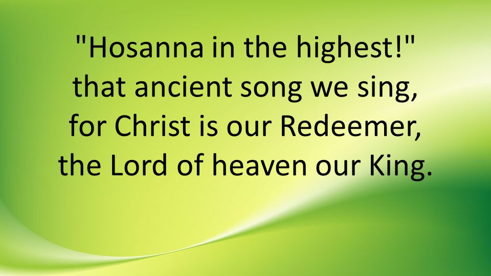 Hosanna in the highest! that ancient song we sing, for Christ is our Redeemer, the Lord of heaven our King.