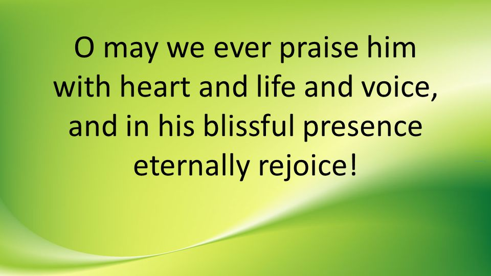 O may we ever praise him with heart and life and voice, and in his blissful presence eternally rejoice!