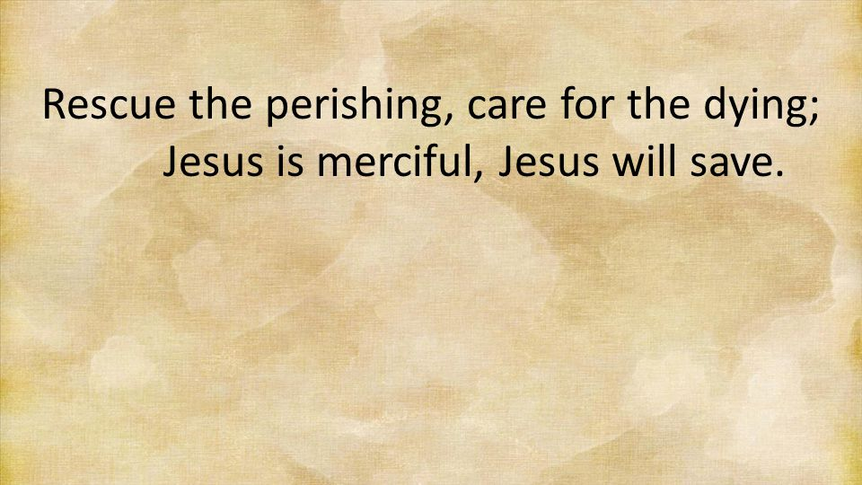 Rescue the perishing, care for the dying;