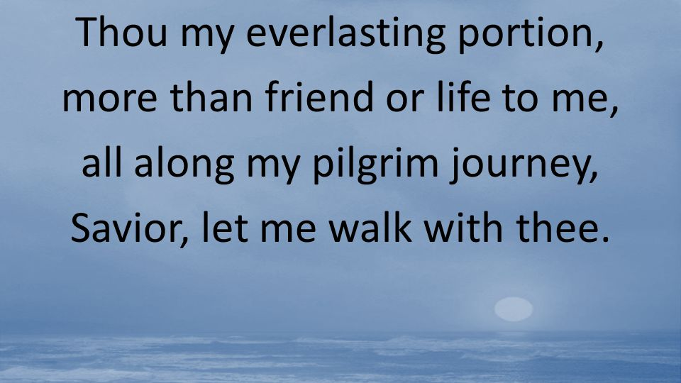 Thou my everlasting portion, more than friend or life to me,