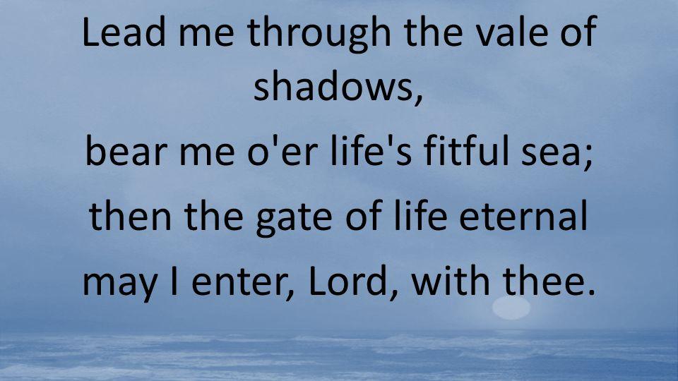 Lead me through the vale of shadows, bear me o er life s fitful sea;