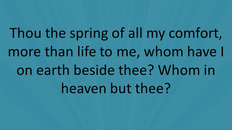 Thou the spring of all my comfort, more than life to me, whom have I on earth beside thee.