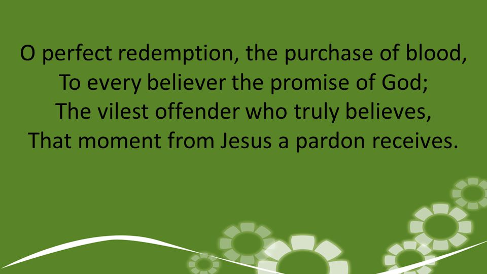 O perfect redemption, the purchase of blood, To every believer the promise of God; The vilest offender who truly believes, That moment from Jesus a pardon receives.